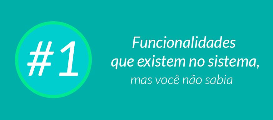 #1 Funcionalidades que existem no sistema, mas você não sabia.
