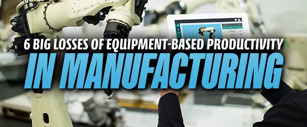 6 Big Losses of Equipment-Based Productivity in Manufacturing image