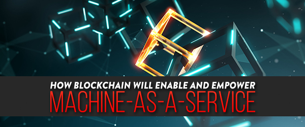 How Blockchain Will Enable and Empower Machine-as-a-Service image