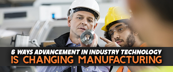 6 Ways Advancement in Industry Technology is Changing Manufacturing image