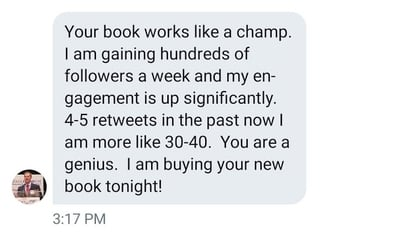 "Screenshot of a direct message from a customer saying ""Your book works like a champ. I am gaining hundreds of followers a week and my engagement is up significantly. 4-5 retweets in the past now I am more like 30-40. You are a genius. I am buying your new book tonight!"""