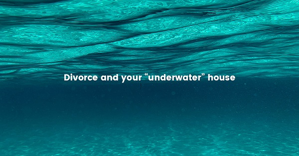 Divorced And Your Underwater House