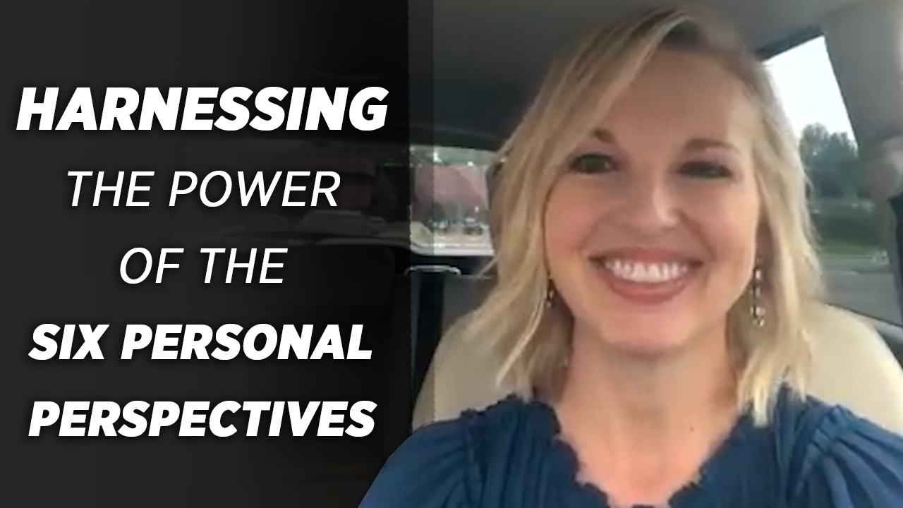 The Six Personal Perspectives to Live By in Your Life & Business